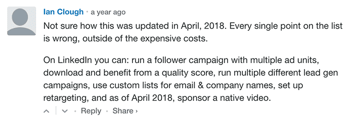 Ian Clough: Not sure how this was updated in April 2018. Every single point on the list is wrong, outside the expensive costs. On LinkedIn, you can: run a follower campaign with multiple ad units, download, and benefit from a quality score, run multiple different lead gen campaigns, use custom lists for email & company name, set up retargeting and as of April 2018, sponsor a native video.